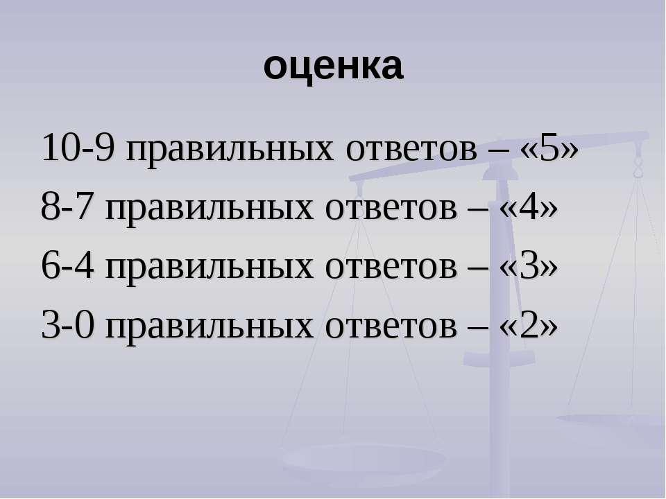 оценка 10-9 правильных ответов – «5» 8-7 правильных ответов – «4» 6-4 правиль...
