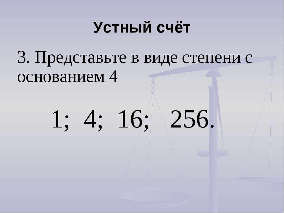 Устный счёт 3. Представьте в виде степени с основанием 4 1; 4; 16; 256.