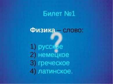 Билет №1 Физика – слово: русское немецкое греческое латинское.