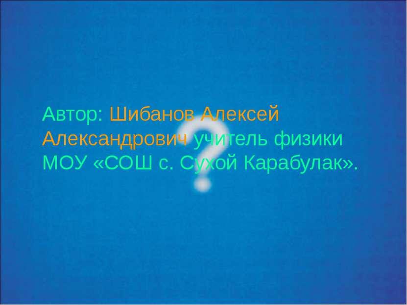 Автор: Шибанов Алексей Александрович учитель физики МОУ «СОШ с. Сухой Карабул...