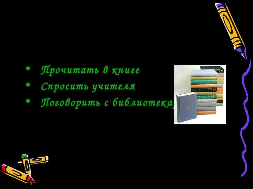 Как я могу это узнать Прочитать в книге Спросить учителя Поговорить с библиот...