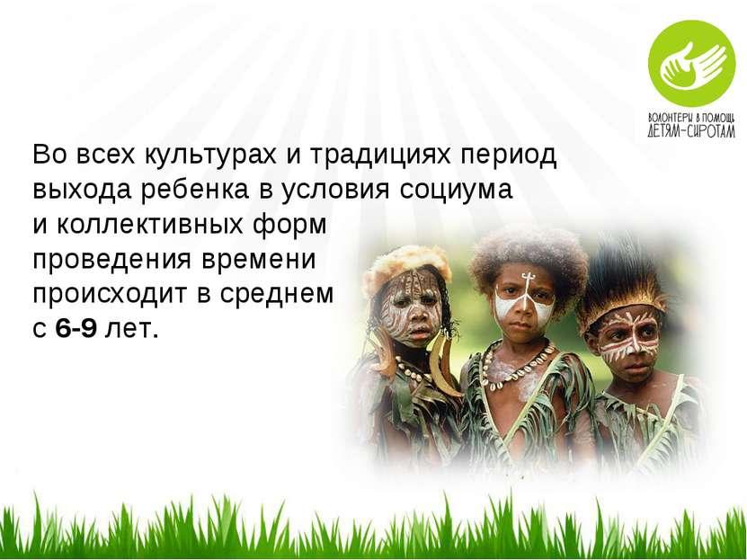 Во всех культурах и традициях период выхода ребенка в условия социума и колле...