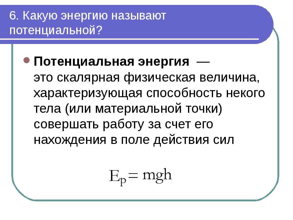 6. Какую энергию называют потенциальной? Потенциальнаяэнергия— этоскалярн...