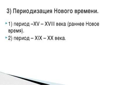 1) период –XV – XVIII века (раннее Новое время). 2) период – XIX – XX века. 3...