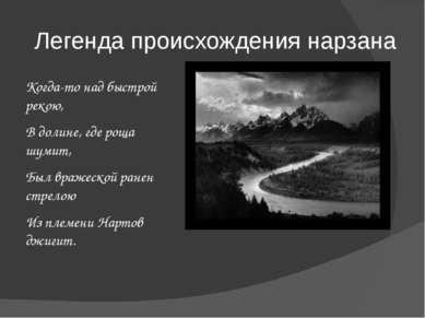 Легенда происхождения нарзана Когда-то над быстрой рекою, В долине, где роща ...