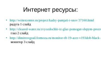 Интернет ресурсы: http://writercenter.ru/project/kadry-pamjati-i-snov/37160.h...