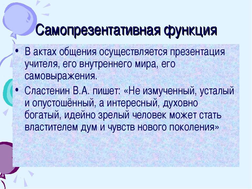 Самопрезентативная функция В актах общения осуществляется презентация учителя...
