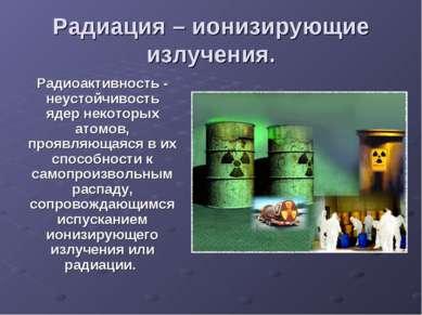 Радиация – ионизирующие излучения. Радиоактивность - неустойчивость ядер неко...