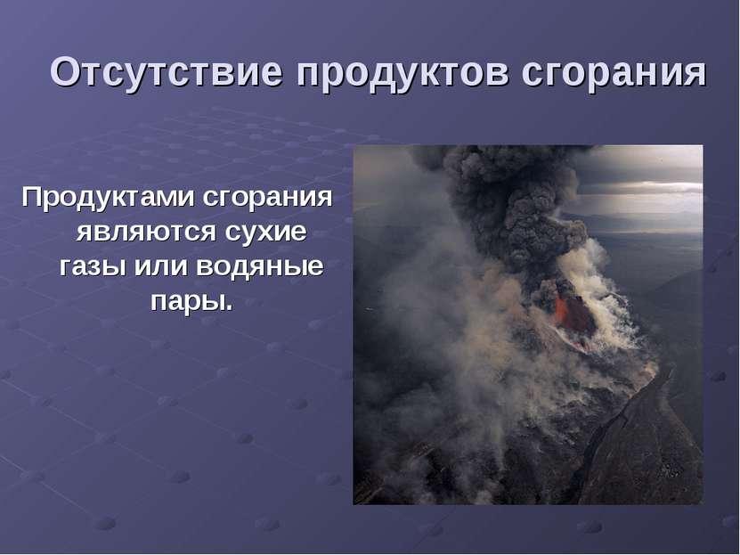 Отсутствие продуктов сгорания Продуктами сгорания являются сухие газы или вод...