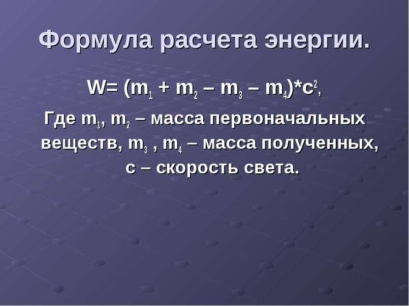 Формула расчета энергии. W= (m1 + m2 – m3 – m4)*c2, Где m1, m2 – масса первон...