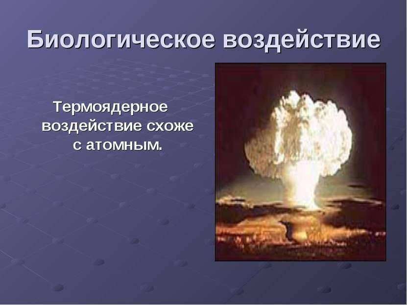 Биологическое воздействие Термоядерное воздействие схоже с атомным.