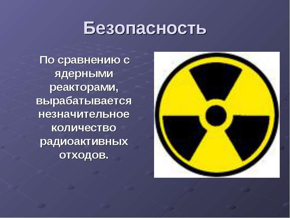 Безопасность По сравнению с ядерными реакторами, вырабатывается незначительно...