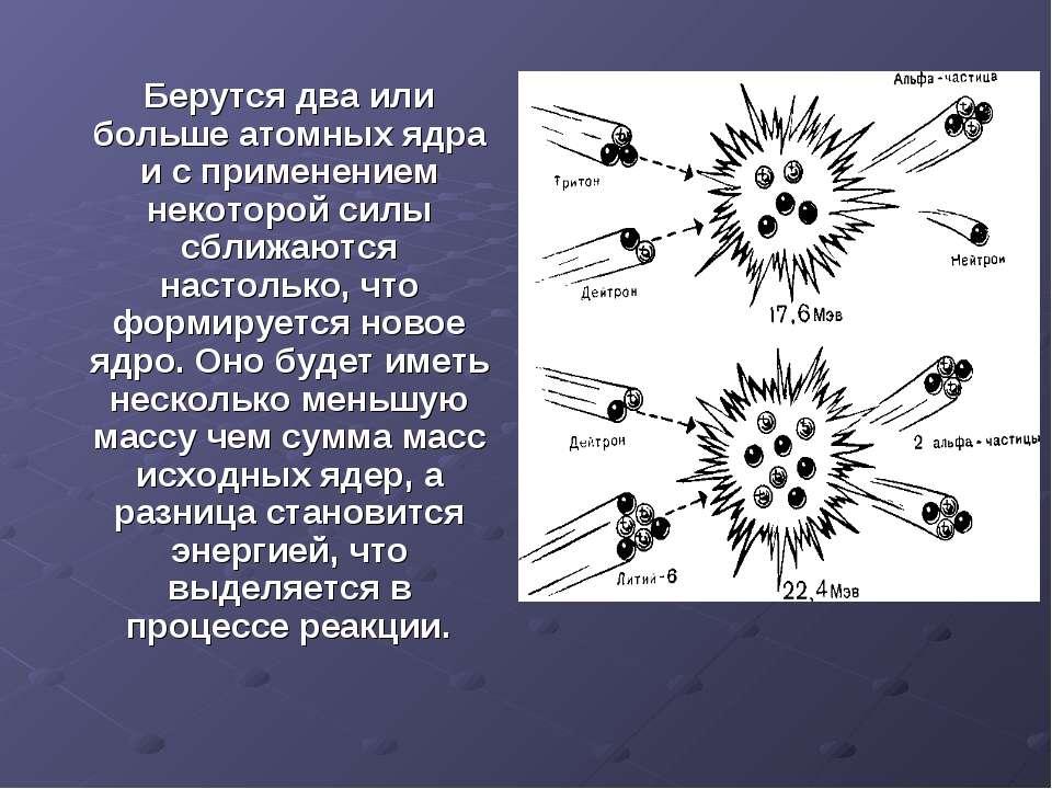 Берутся два или больше атомных ядра и с применением некоторой силы сближаются...