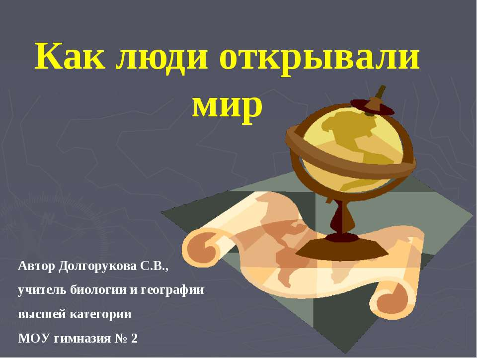 Как люди открывали мир Автор Долгорукова С.В., учитель биологии и географии в...