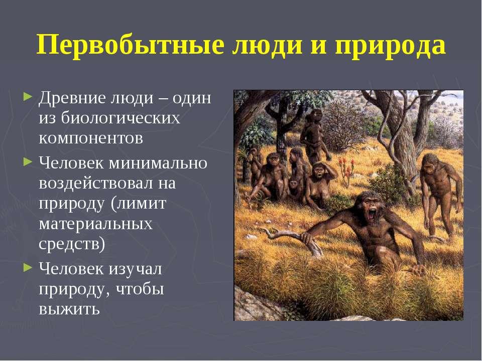 Первобытные люди и природа Древние люди – один из биологических компонентов Ч...