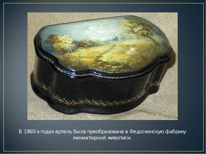 В 1960-х годах артель была преобразована в Федоскинскую фабрику миниатюрной ж...
