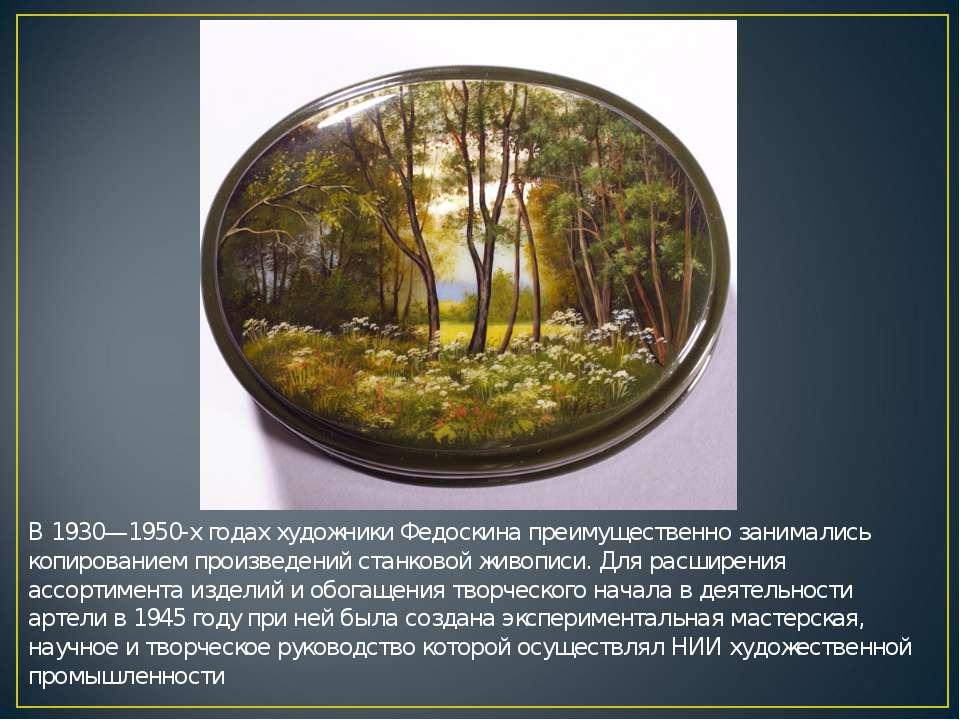 В 1930—1950-х годах художники Федоскина преимущественно занимались копировани...