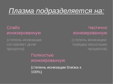 Плазма подразделяется на: Полностью ионизированную (степень ионизации близка ...