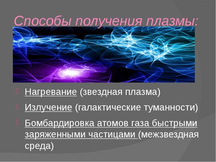 Способы получения плазмы: Нагревание (звездная плазма) Излучение (галактическ...