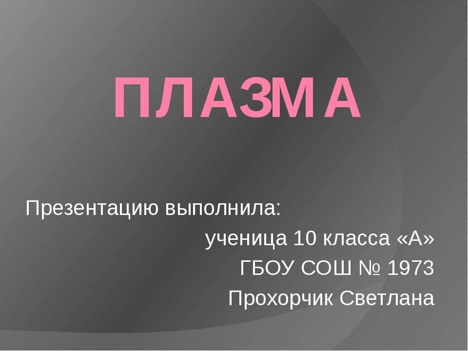 ПЛАЗМА Презентацию выполнила: ученица 10 класса «А» ГБОУ СОШ № 1973 Прохорчик...