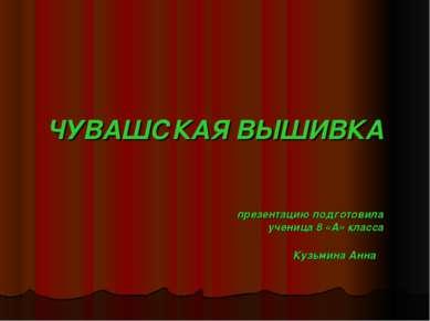 ЧУВАШСКАЯ ВЫШИВКА презентацию подготовила ученица 8 «А» класса Кузьмина Анна