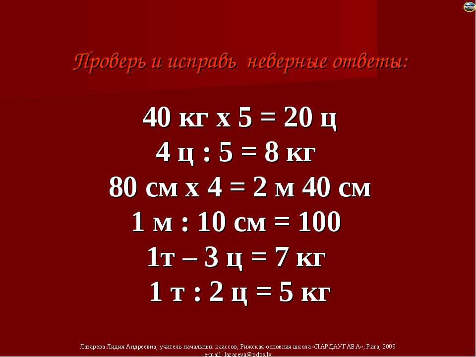 Проверь и исправь неверные ответы: 40 кг х 5 = 20 ц 4 ц : 5 = 8 кг 80 см х 4 ...
