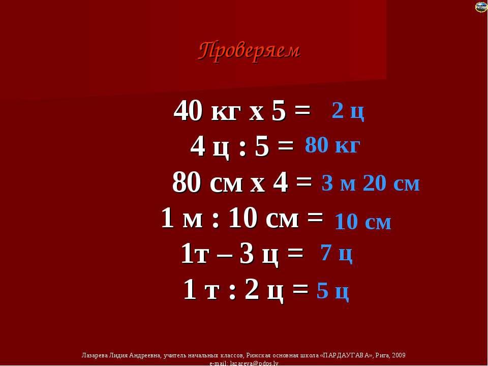 40 кг х 5 = 4 ц : 5 = 80 см х 4 = 1 м : 10 см = 1т – 3 ц = 1 т : 2 ц = Провер...