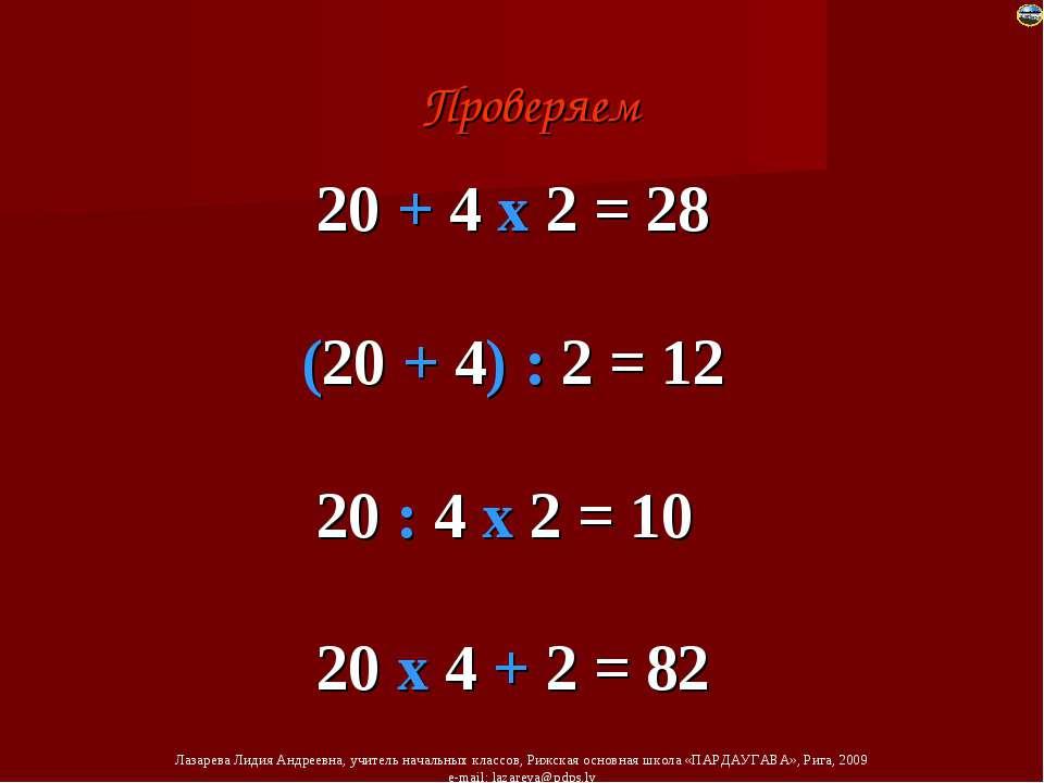 20 + 4 х 2 = 28 (20 + 4) : 2 = 12 20 : 4 х 2 = 10 20 х 4 + 2 = 82 Проверяем Л...