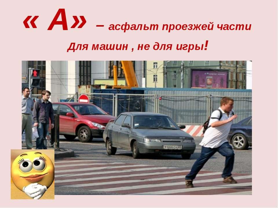 « А» – асфальт проезжей части Для машин , не для игры!