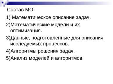 Состав МО: 1) Математическое описание задач. 2)Математические модели и их опт...