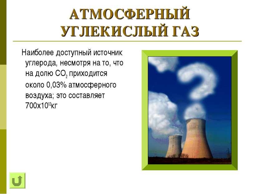 АТМОСФЕРНЫЙ УГЛЕКИСЛЫЙ ГАЗ Наиболее доступный источник углерода, несмотря на ...