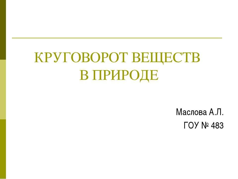 КРУГОВОРОТ ВЕЩЕСТВ В ПРИРОДЕ Маслова А.Л. ГОУ № 483