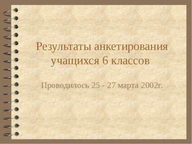 Результаты анкетирования учащихся 6 классов Проводилось 25 - 27 марта 2002г.