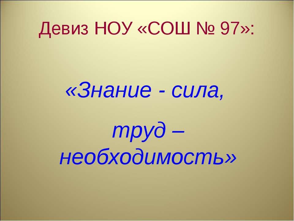Девиз НОУ «СОШ № 97»: «Знание - сила, труд – необходимость»