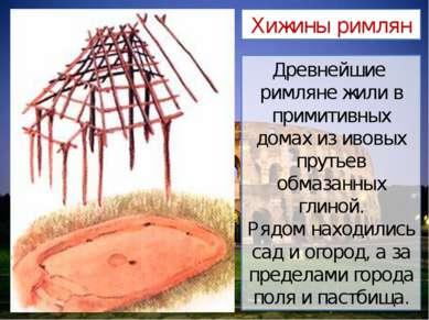 Древнейшие римляне жили в примитивных домах из ивовых прутьев обмазанных глин...