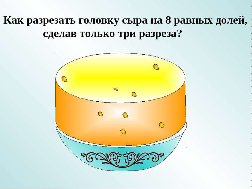 Как разрезать головку сыра на 8 равных долей, сделав только три разреза?