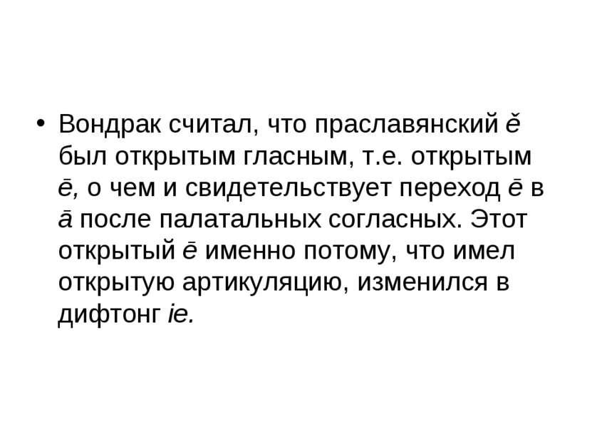 Вондрак считал, что праславянский ě был открытым гласным, т.е. открытым ē, о ...