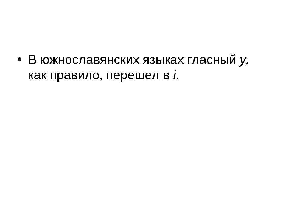 В южнославянских языках гласный y, как правило, перешел в i.