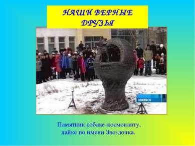 НАШИ ВЕРНЫЕ ДРУЗЬЯ Памятник собаке-космонавту, лайке по имени Звездочка.