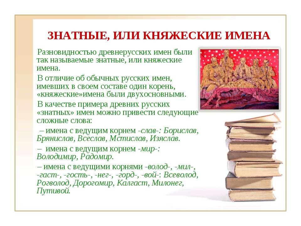 ЗНАТНЫЕ, ИЛИ КНЯЖЕСКИЕ ИМЕНА Разновидностью древнерусских имен были так назыв...