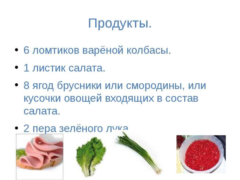 Продукты. 6 ломтиков варёной колбасы. 1 листик салата. 8 ягод брусники или см...
