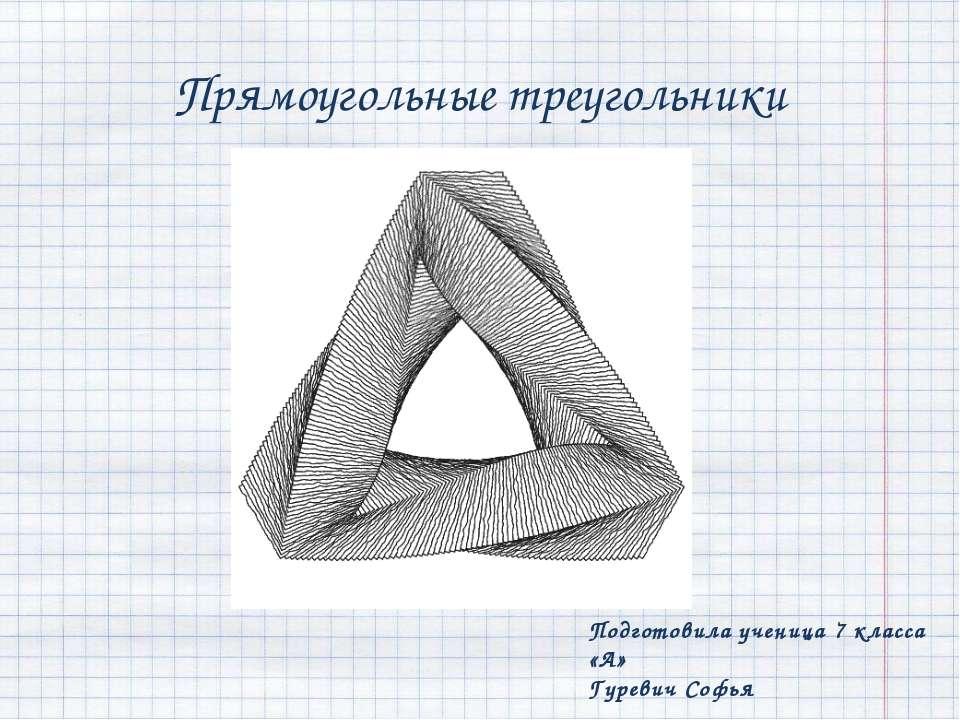 Прямоугольные треугольники Подготовила ученица 7 класса «А» Гуревич Софья