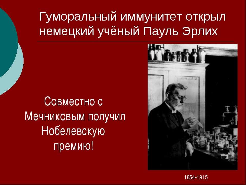 Гуморальный иммунитет открыл немецкий учёный Пауль Эрлих 1854-1915 Совместно ...
