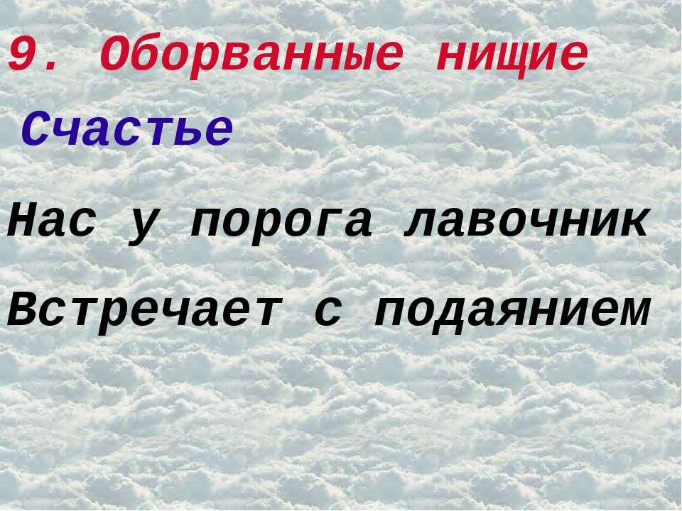 9. Оборванные нищие Счастье Нас у порога лавочник Встречает с подаянием