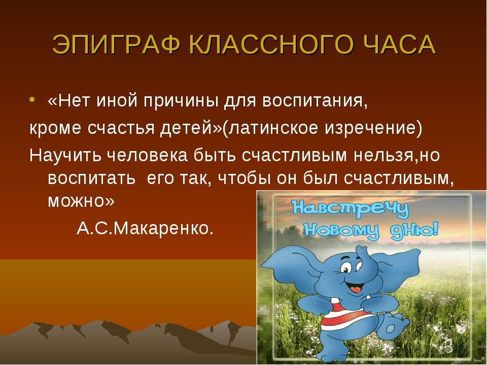 ЭПИГРАФ КЛАССНОГО ЧАСА «Нет иной причины для воспитания, кроме счастья детей»...