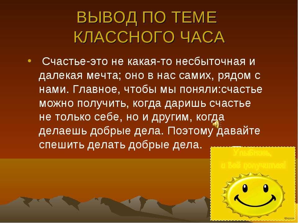 ВЫВОД ПО ТЕМЕ КЛАССНОГО ЧАСА Счастье-это не какая-то несбыточная и далекая ме...