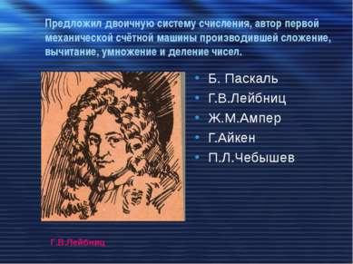 Предложил двоичную систему счисления, автор первой механической счётной машин...