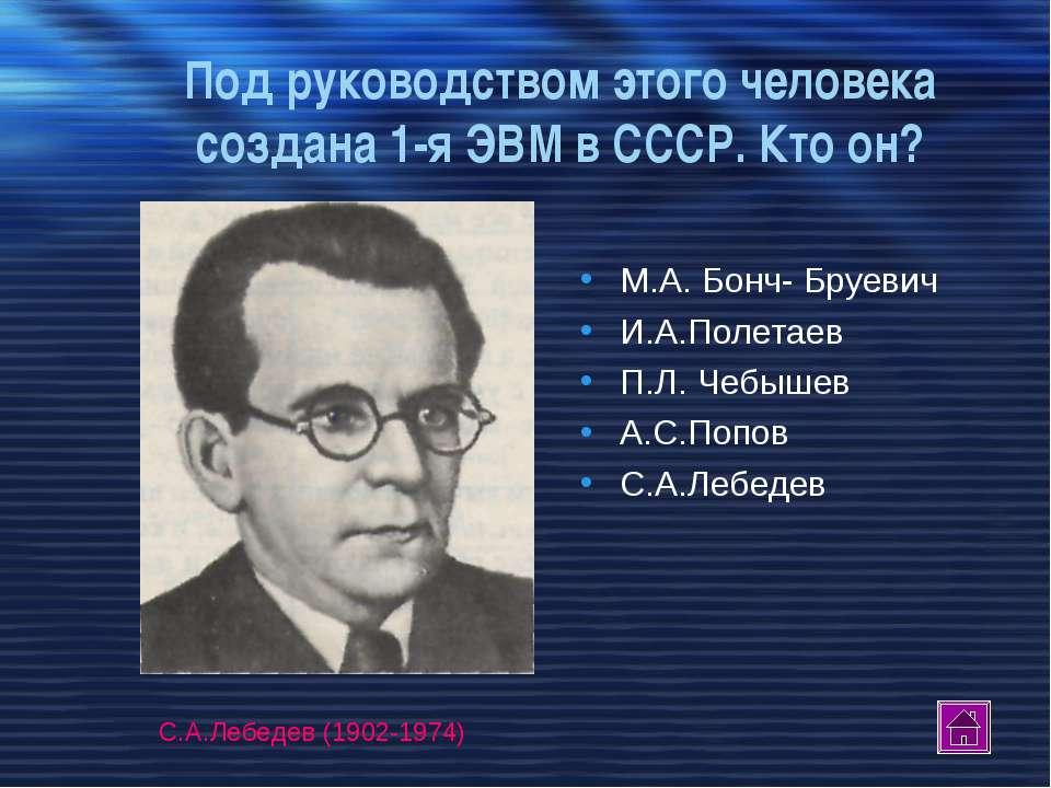 Под руководством этого человека создана 1-я ЭВМ в СССР. Кто он? М.А. Бонч- Бр...