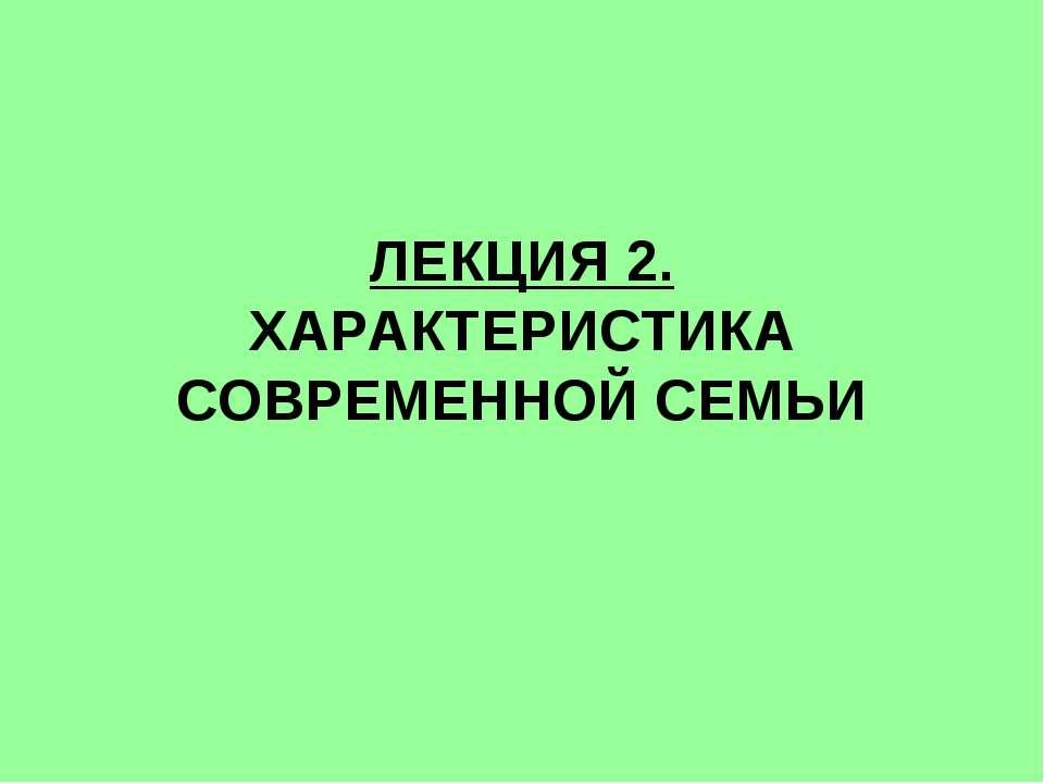 ЛЕКЦИЯ 2. ХАРАКТЕРИСТИКА СОВРЕМЕННОЙ СЕМЬИ