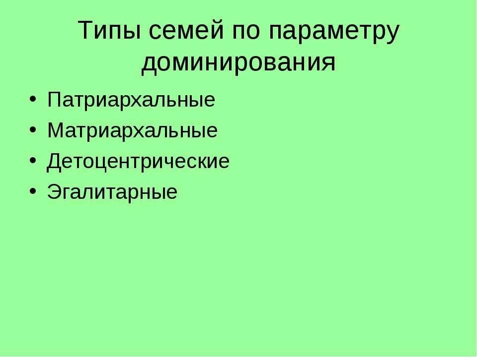 Типы семей по параметру доминирования Патриархальные Матриархальные Детоцентр...